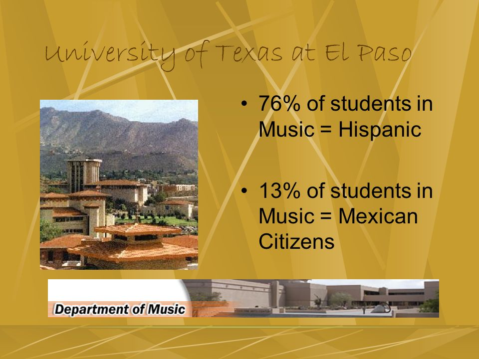 University of Texas at El Paso 76% of students in Music = Hispanic 13% of students in Music = Mexican Citizens