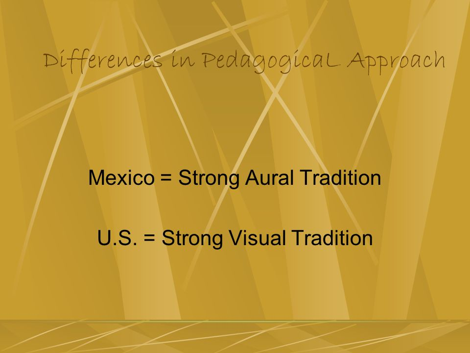 Differences in PedagogicaL Approach Mexico = Strong Aural Tradition U.S. = Strong Visual Tradition