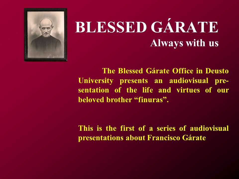 The Blessed Gárate Office in Deusto University presents an audiovisual pre- sentation of the life and virtues of our beloved brother finuras.