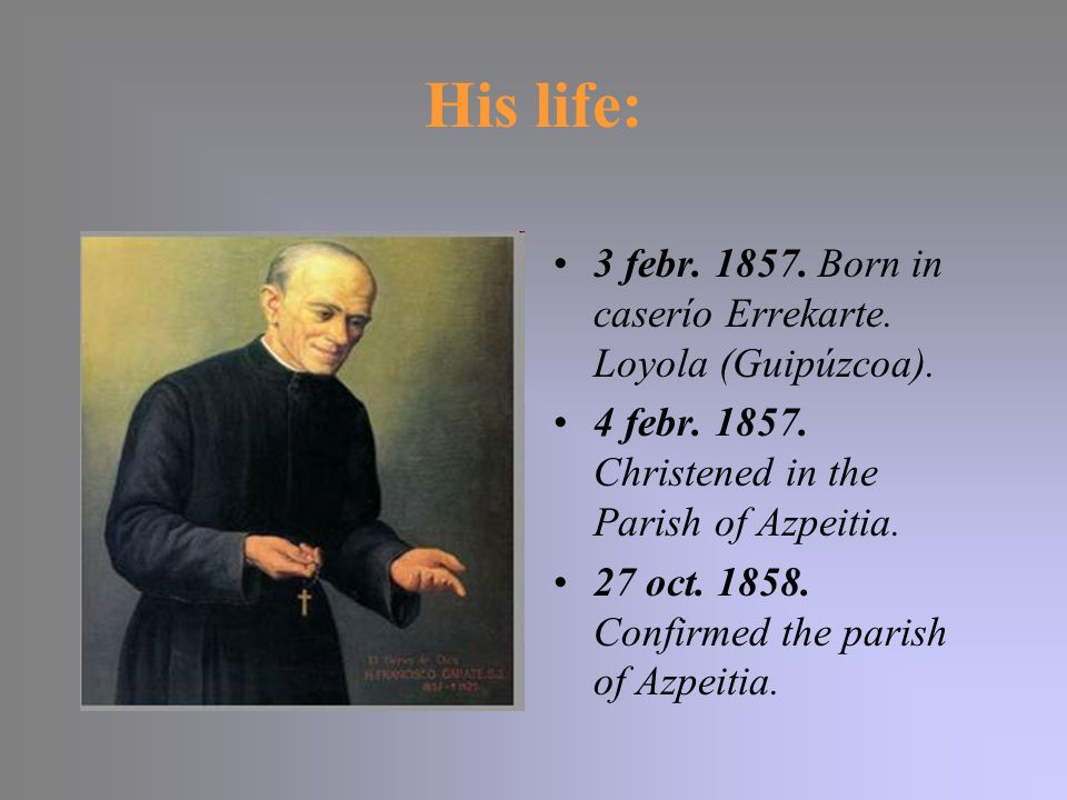 His life: 3 febr. 1857. Born in caserío Errekarte. Loyola (Guipúzcoa). 4 febr. 1857. Christened in the Parish of Azpeitia. 27 oct. 1858. Confirmed the