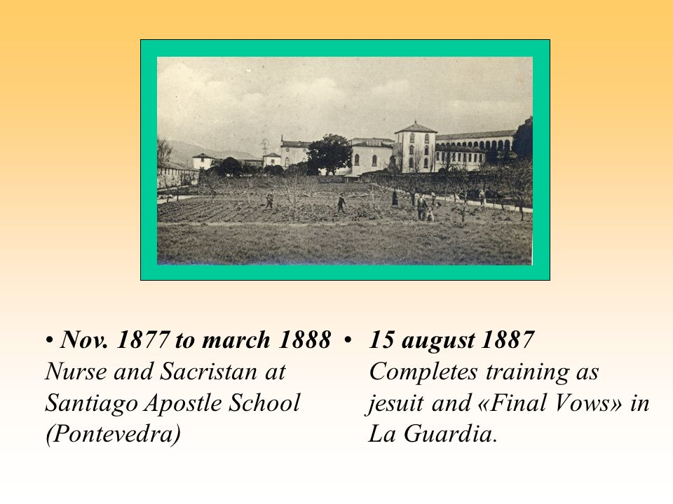 15 august 1887 Completes training as jesuit and «Final Vows» in La Guardia. Nov. 1877 to march 1888 Nurse and Sacristan at Santiago Apostle School (Po