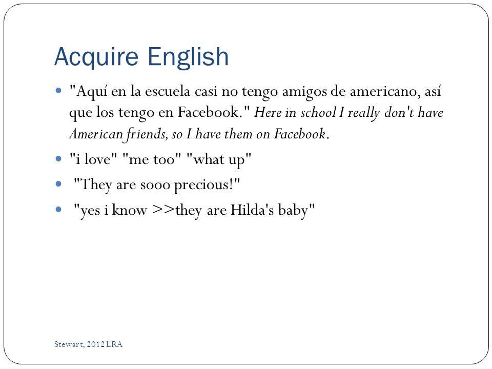 Acquire English Aquí en la escuela casi no tengo amigos de americano, así que los tengo en Facebook. Here in school I really don t have American friends, so I have them on Facebook.