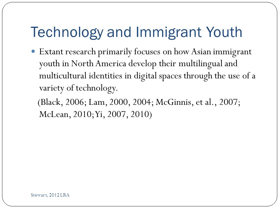 Technology and Immigrant Youth Stewart, 2012 LRA Extant research primarily focuses on how Asian immigrant youth in North America develop their multilingual and multicultural identities in digital spaces through the use of a variety of technology.