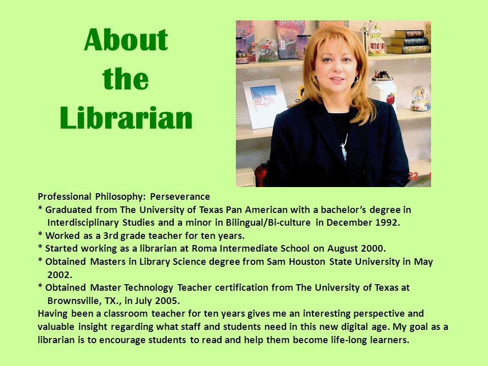 About the Librarian Professional Philosophy: Perseverance * Graduated from The University of Texas Pan American with a bachelors degree in Interdiscip