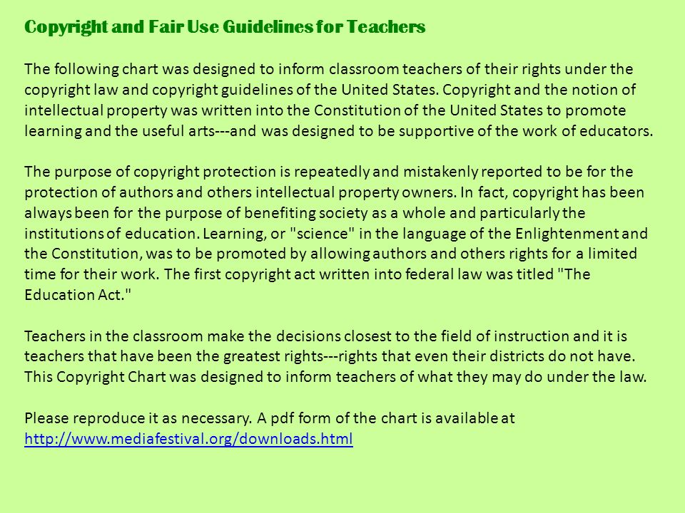 Copyright and Fair Use Guidelines for Teachers The following chart was designed to inform classroom teachers of their rights under the copyright law and copyright guidelines of the United States.