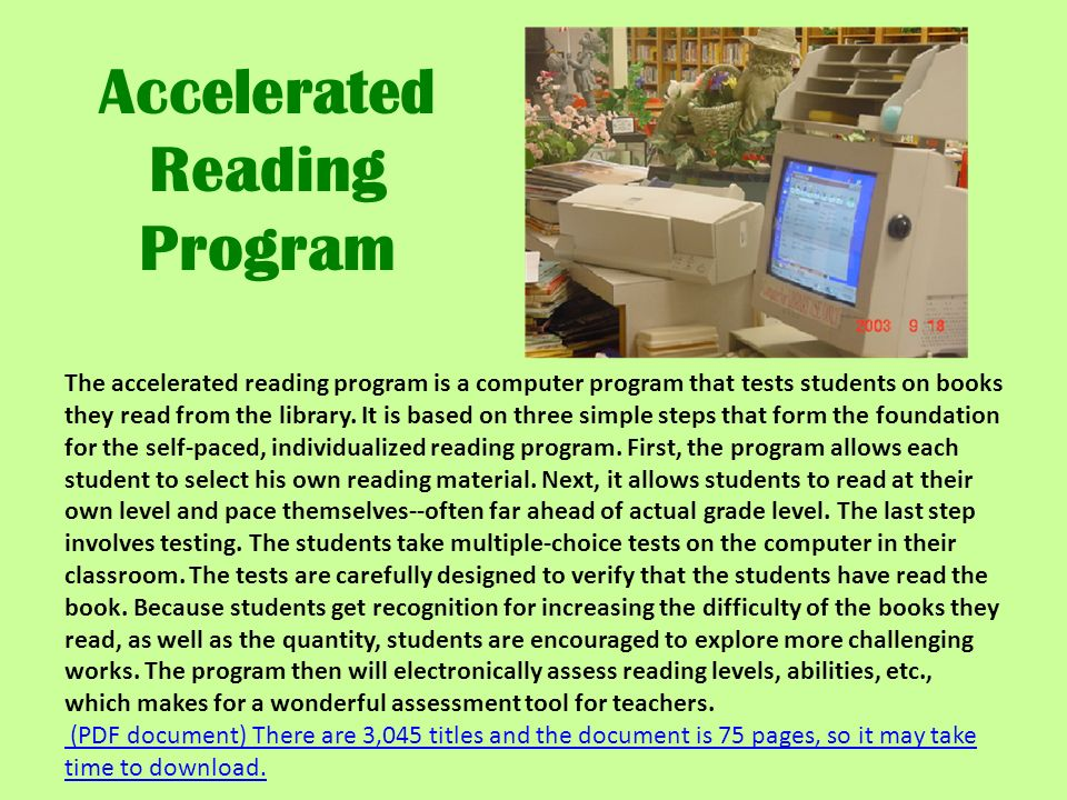 The accelerated reading program is a computer program that tests students on books they read from the library.