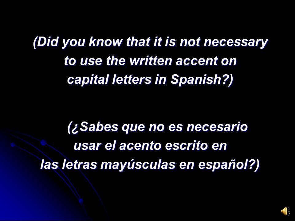(Did you know that it is not necessary to use the written accent on capital letters in Spanish?) (¿Sabes que no es necesario usar el acento escrito en las letras mayúsculas en español?)