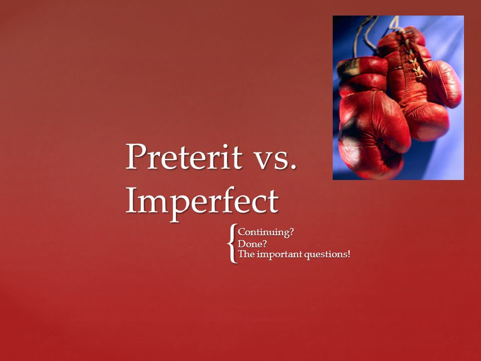 { Continuing? Done? The important questions! Preterit vs. Imperfect