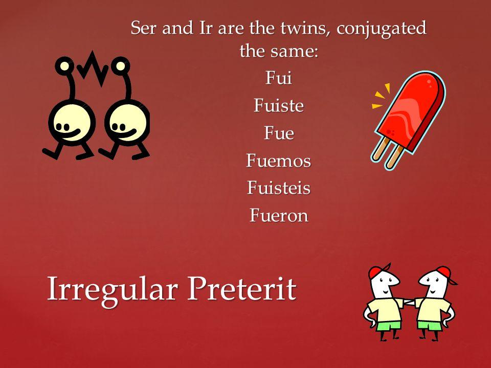 Ser and Ir are the twins, conjugated the same: FuiFuisteFueFuemosFuisteisFueron Irregular Preterit