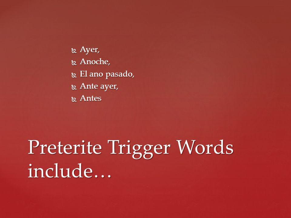 Ayer, Ayer, Anoche, Anoche, El ano pasado, El ano pasado, Ante ayer, Ante ayer, Antes Antes Preterite Trigger Words include…