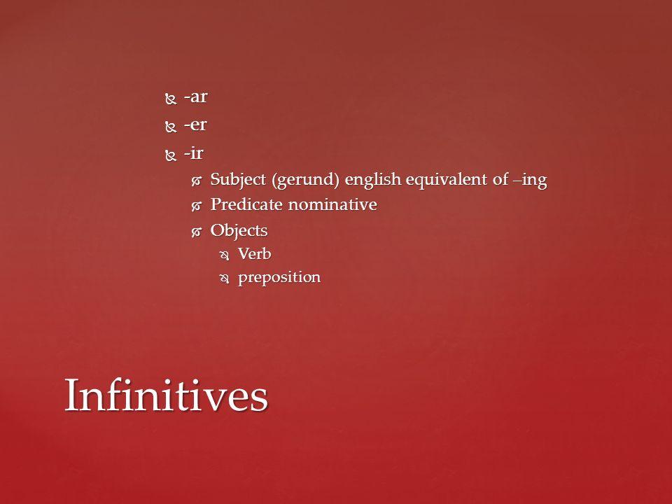 -ar -ar -er -er -ir -ir Subject (gerund) english equivalent of –ing Subject (gerund) english equivalent of –ing Predicate nominative Predicate nominative Objects Objects Verb Verb preposition preposition Infinitives
