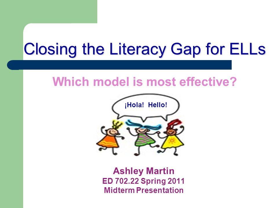 Closing the Literacy Gap for ELLs Closing the Literacy Gap for ELLs Which model is most effective? Ashley Martin ED 702.22 Spring 2011 Midterm Present