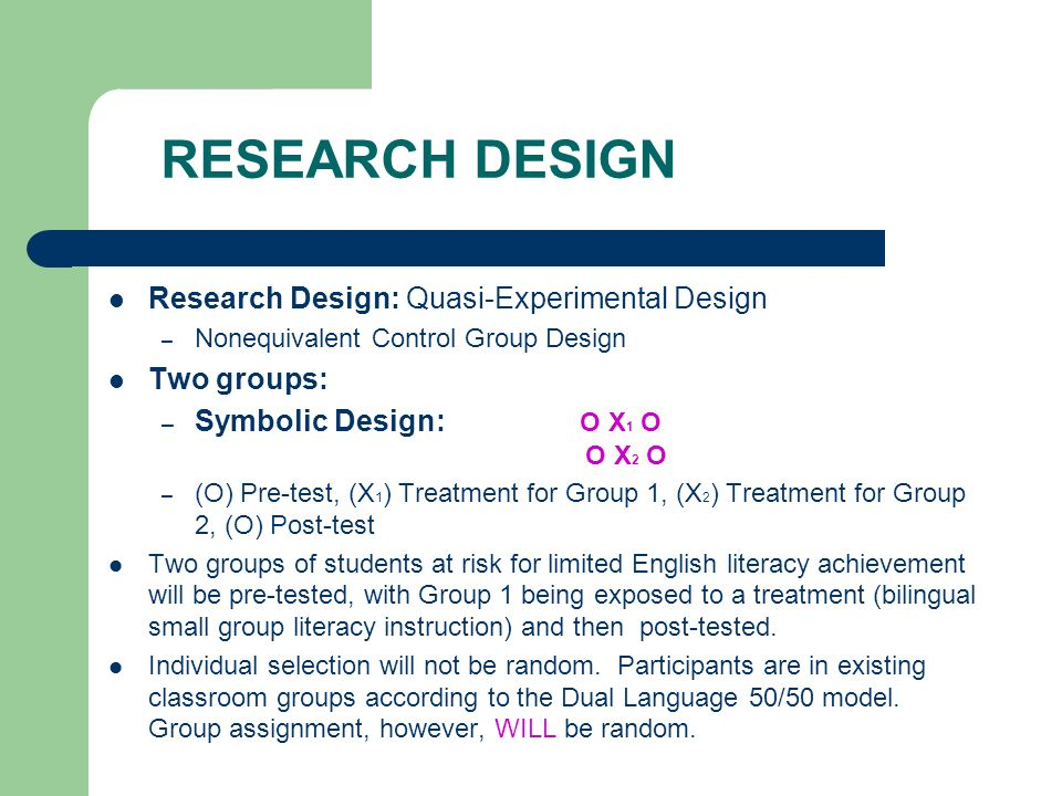 RESEARCH DESIGN Research Design: Quasi-Experimental Design – Nonequivalent Control Group Design Two groups: – Symbolic Design: O X 1 O O X 2 O – (O) Pre-test, (X 1 ) Treatment for Group 1, (X 2 ) Treatment for Group 2, (O) Post-test Two groups of students at risk for limited English literacy achievement will be pre-tested, with Group 1 being exposed to a treatment (bilingual small group literacy instruction) and then post-tested.