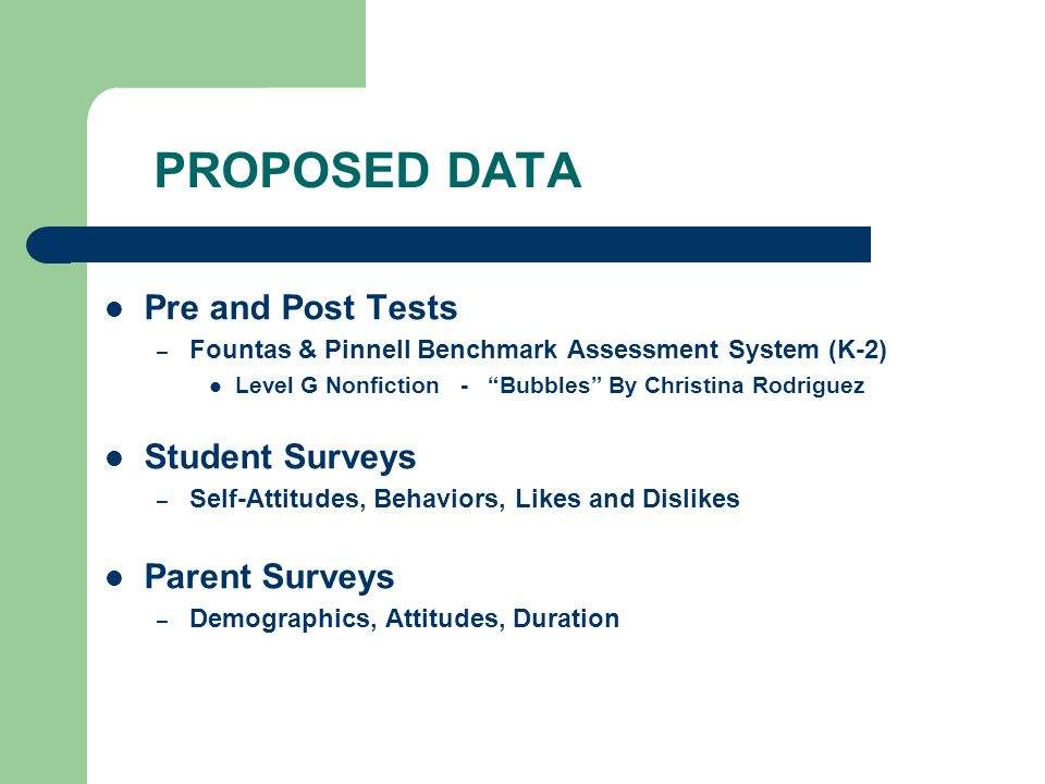 PROPOSED DATA Pre and Post Tests – Fountas & Pinnell Benchmark Assessment System (K-2) Level G Nonfiction - Bubbles By Christina Rodriguez Student Surveys – Self-Attitudes, Behaviors, Likes and Dislikes Parent Surveys – Demographics, Attitudes, Duration