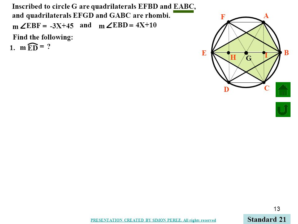 13 C B A D E F H I G 1. ED m = ? Standard 21 PRESENTATION CREATED BY SIMON PEREZ. All rights reserved Inscribed to circle G are quadrilaterals EFBD an