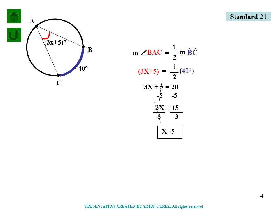 5 L J K (2x+7)° 54° (2X+7) = 1 2 (54°) = JKL m m JL 1 2 2X + 7 = 27 -7 2X = 20 2 X=10 Standard 21 PRESENTATION CREATED BY SIMON PEREZ.