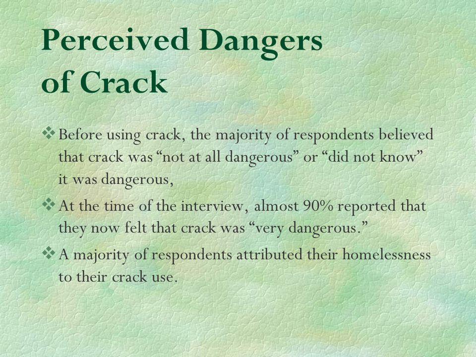 Perceived Dangers of Crack Before using crack, the majority of respondents believed that crack was not at all dangerous or did not know it was dangerous, At the time of the interview, almost 90% reported that they now felt that crack was very dangerous.