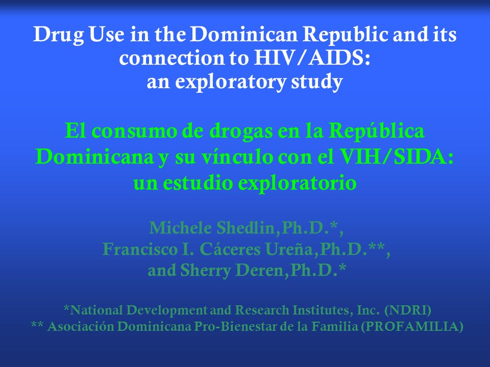Drug Use in the Dominican Republic and its connection to HIV/AIDS: an exploratory study Michele Shedlin,Ph.D.*, Francisco I.