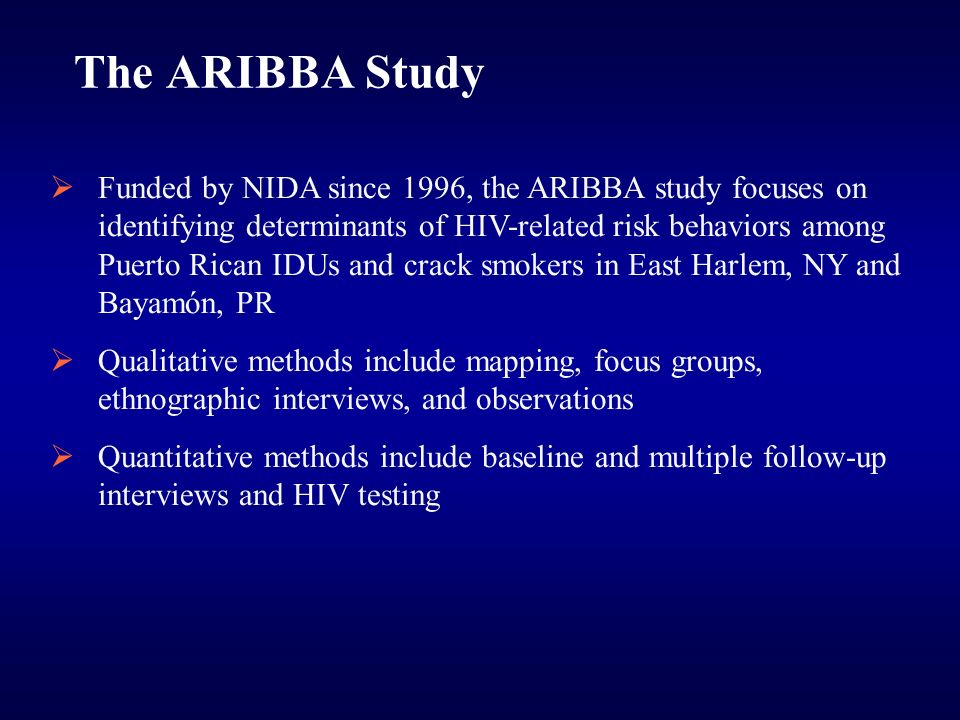 The ARIBBA Study Funded by NIDA since 1996, the ARIBBA study focuses on identifying determinants of HIV-related risk behaviors among Puerto Rican IDUs and crack smokers in East Harlem, NY and Bayamón, PR Qualitative methods include mapping, focus groups, ethnographic interviews, and observations Quantitative methods include baseline and multiple follow-up interviews and HIV testing