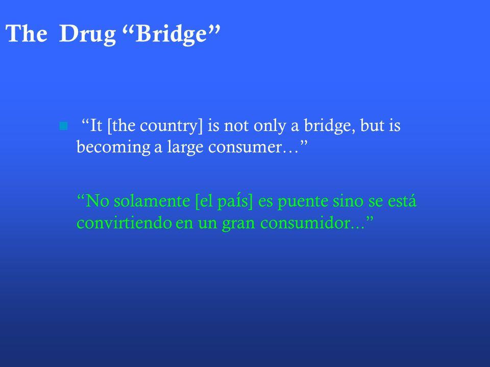 The Drug Bridge It [the country] is not only a bridge, but is becoming a large consumer… No solamente [el pa í s] es puente sino se está convirtiendo en un gran consumidor...