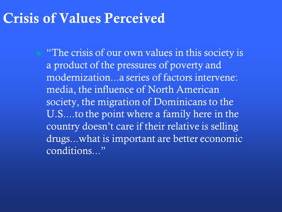 Crisis of Values Perceived The crisis of our own values in this society is a product of the pressures of poverty and modernization...a series of factors intervene: media, the influence of North American society, the migration of Dominicans to the U.S....to the point where a family here in the country doesnt care if their relative is selling drugs...what is important are better economic conditions...