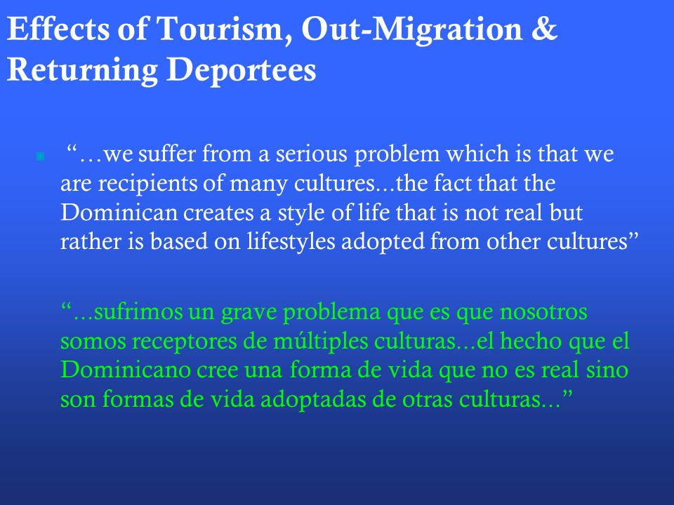 Effects of Tourism, Out-Migration & Returning Deportees …we suffer from a serious problem which is that we are recipients of many cultures...the fact that the Dominican creates a style of life that is not real but rather is based on lifestyles adopted from other cultures...sufrimos un grave problema que es que nosotros somos receptores de múltiples culturas...el hecho que el Dominicano cree una forma de vida que no es real sino son formas de vida adoptadas de otras culturas...
