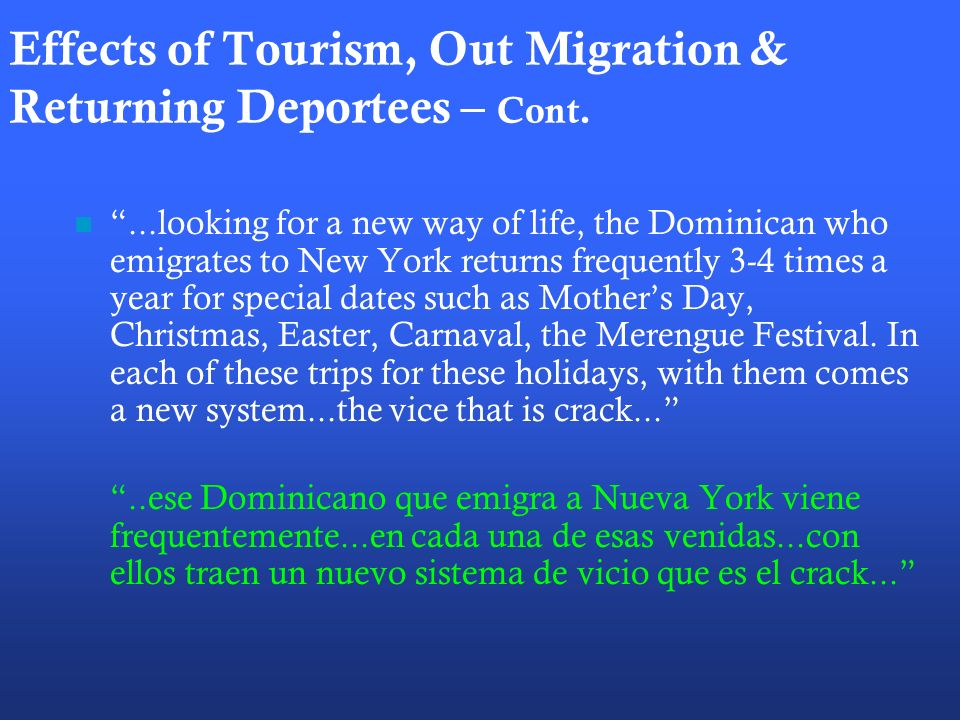Effects of Tourism, Out Migration & Returning Deportees – Cont....looking for a new way of life, the Dominican who emigrates to New York returns frequently 3-4 times a year for special dates such as Mothers Day, Christmas, Easter, Carnaval, the Merengue Festival.
