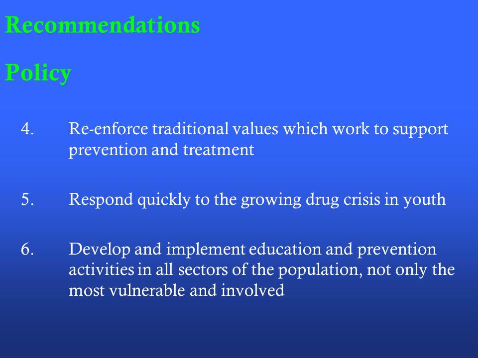 Recommendations Policy 4.Re-enforce traditional values which work to support prevention and treatment 5.