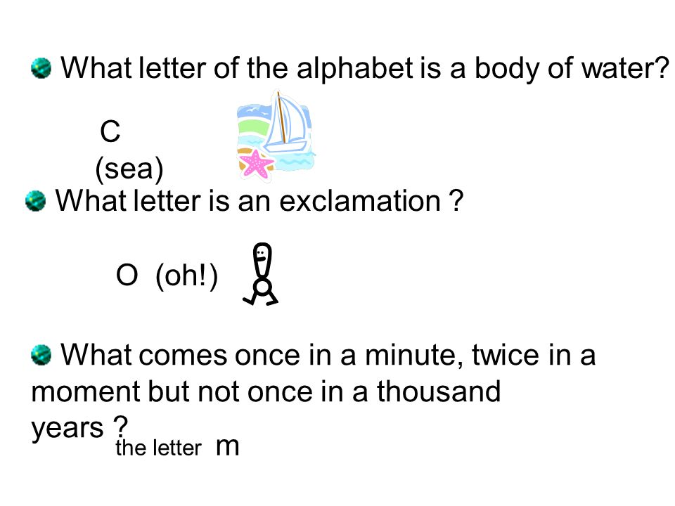 What letter of the alphabet is a body of water? C (sea) What letter is an exclamation ? O (oh!) What comes once in a minute, twice in a moment but not
