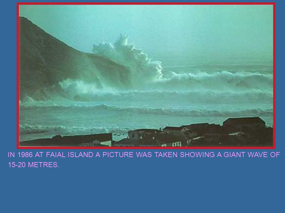 IN 1986 AT FAIAL ISLAND A PICTURE WAS TAKEN SHOWING A GIANT WAVE OF 15-20 METRES.