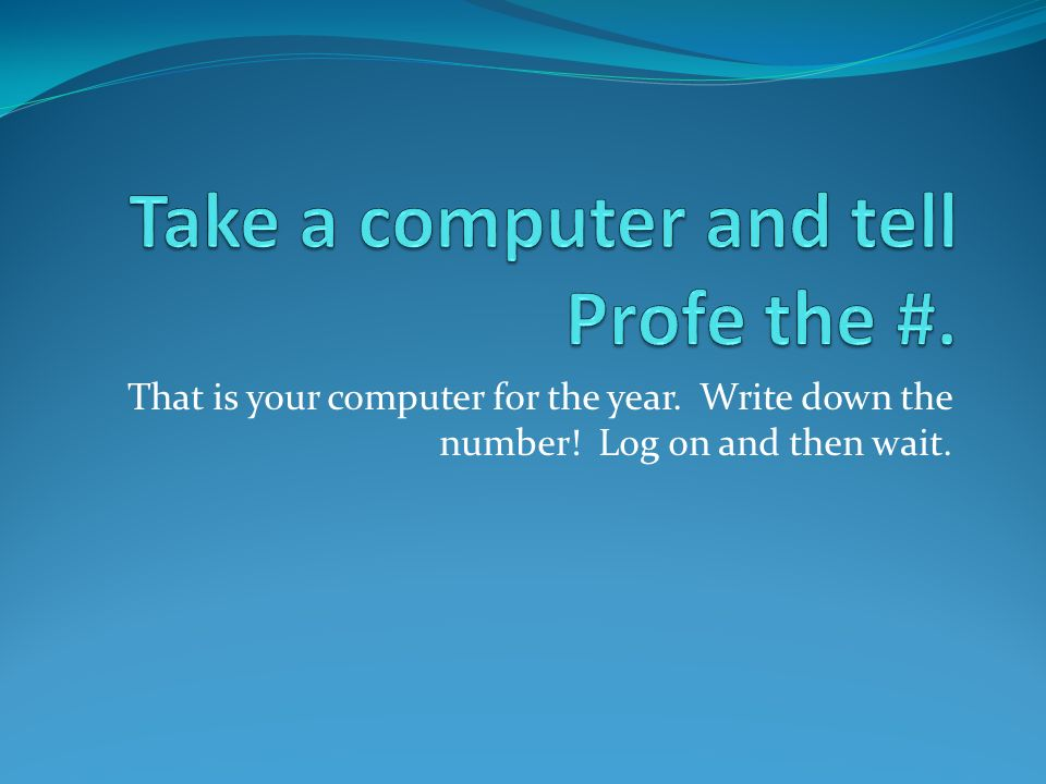 That is your computer for the year. Write down the number! Log on and then wait.