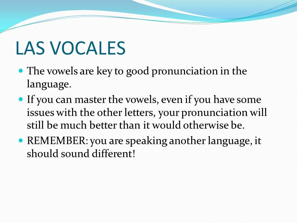 LAS VOCALES The vowels are key to good pronunciation in the language. If you can master the vowels, even if you have some issues with the other letter