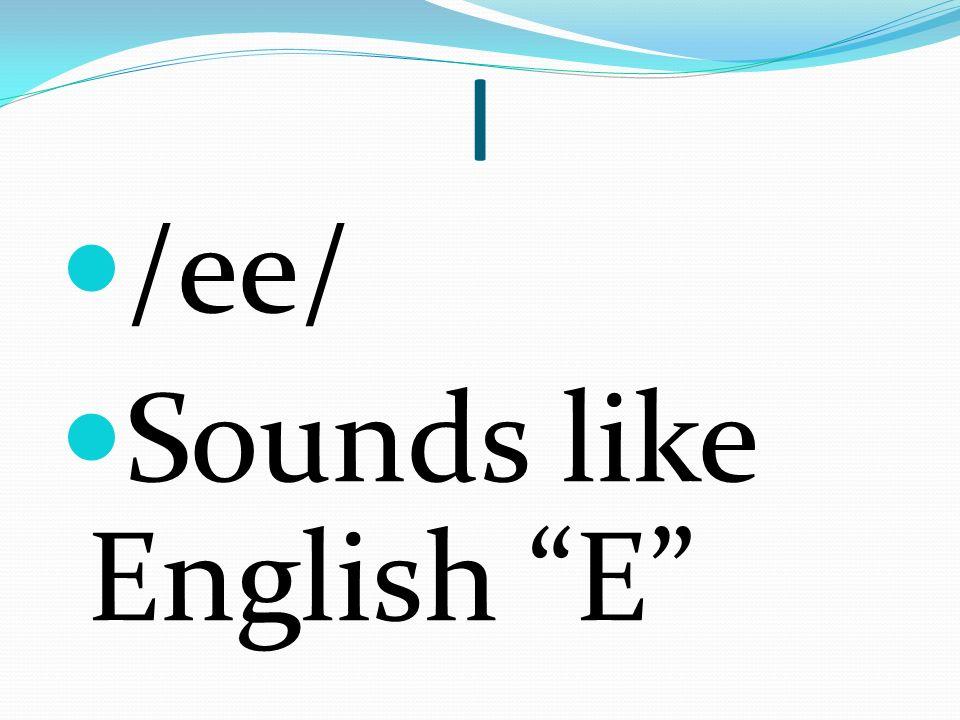 I /ee/ Sounds like English E