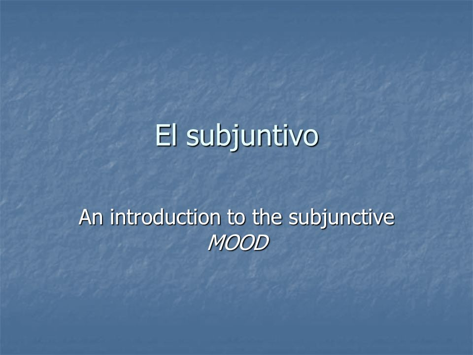 El subjuntivo An introduction to the subjunctive MOOD