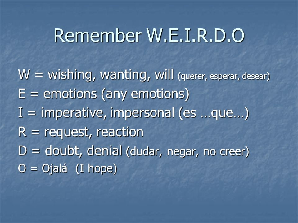 Remember W.E.I.R.D.O W = wishing, wanting, will (querer, esperar, desear) E = emotions (any emotions) I = imperative, impersonal (es …que…) R = reques