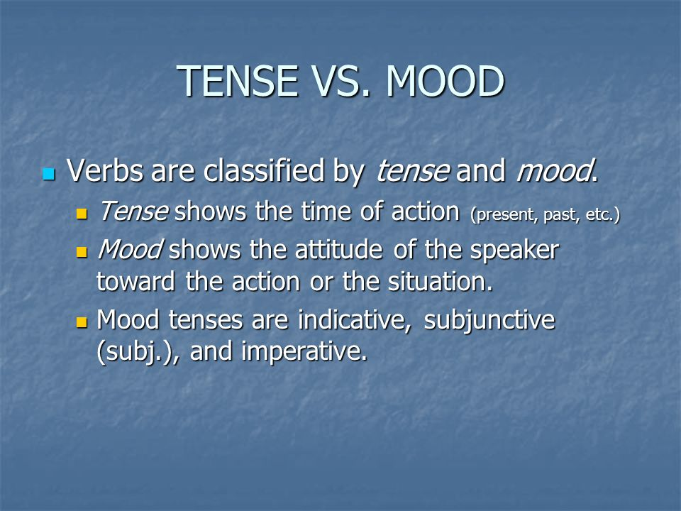 TENSE VS. MOOD Verbs are classified by tense and mood. Verbs are classified by tense and mood. Tense shows the time of action (present, past, etc.) Te