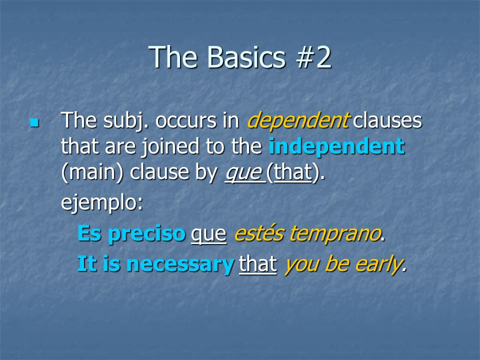 The Basics #2 The subj. occurs in dependent clauses that are joined to the independent (main) clause by que (that). The subj. occurs in dependent clau