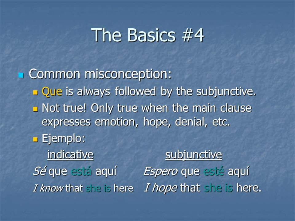 The Basics #4 Common misconception: Common misconception: Que is always followed by the subjunctive. Que is always followed by the subjunctive. Not tr