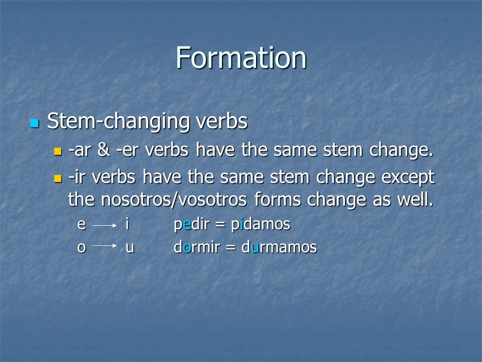 Formation Stem-changing verbs Stem-changing verbs -ar & -er verbs have the same stem change. -ar & -er verbs have the same stem change. -ir verbs have