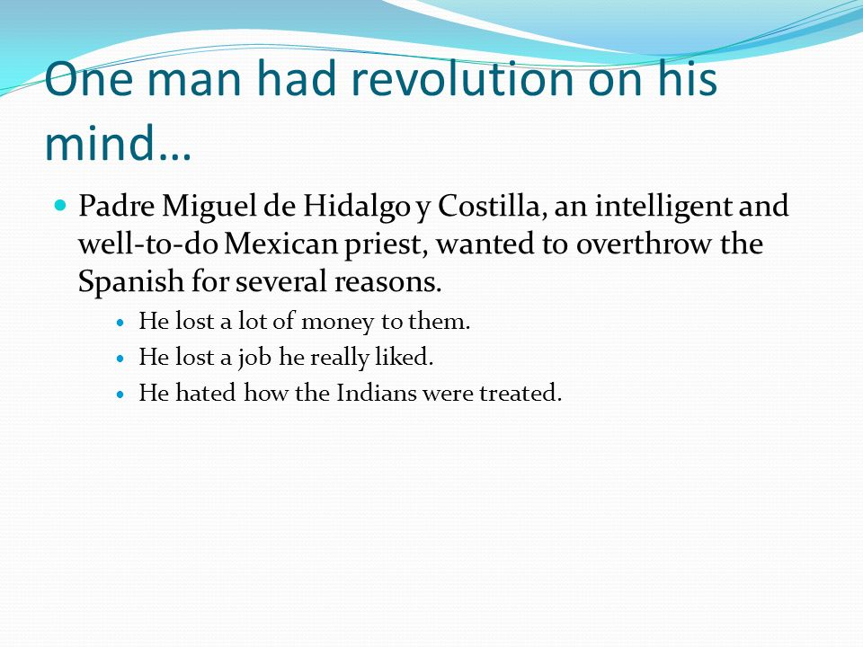 One man had revolution on his mind… Padre Miguel de Hidalgo y Costilla, an intelligent and well-to-do Mexican priest, wanted to overthrow the Spanish for several reasons.