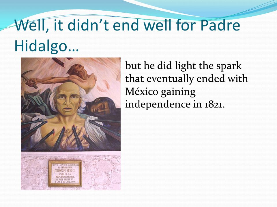 Well, it didnt end well for Padre Hidalgo… but he did light the spark that eventually ended with México gaining independence in 1821.