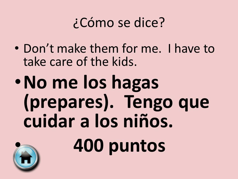 ¿Cómo se dice. Dont make them for me. I have to take care of the kids.