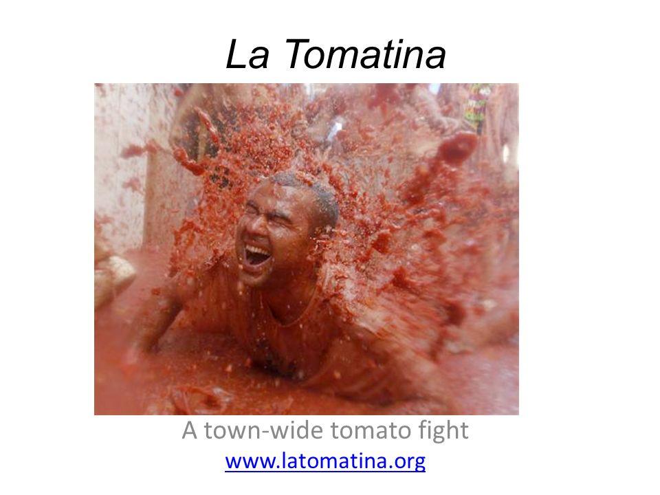 A town-wide tomato fight www.latomatina.org La Tomatina