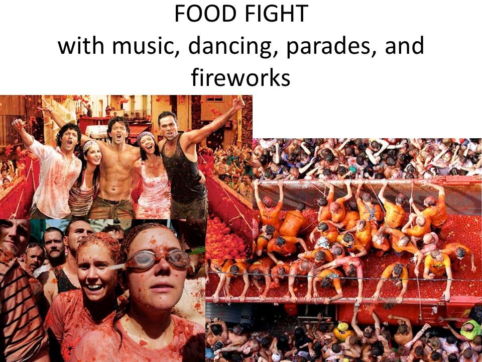 FOOD FIGHT with music, dancing, parades, and fireworks