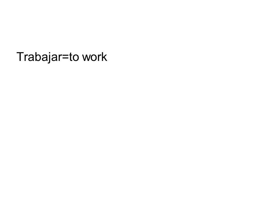 Trabajar=to work