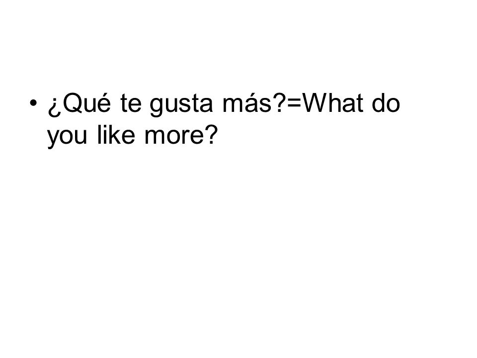 ¿Qué te gusta más?=What do you like more?