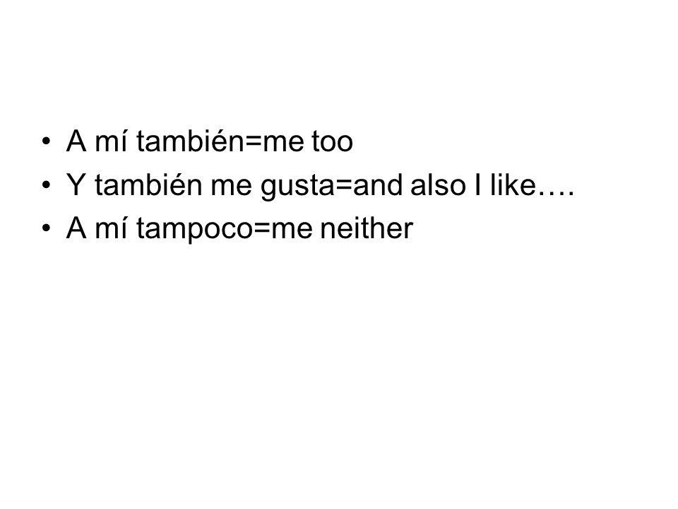 A mí también=me too Y también me gusta=and also I like…. A mí tampoco=me neither