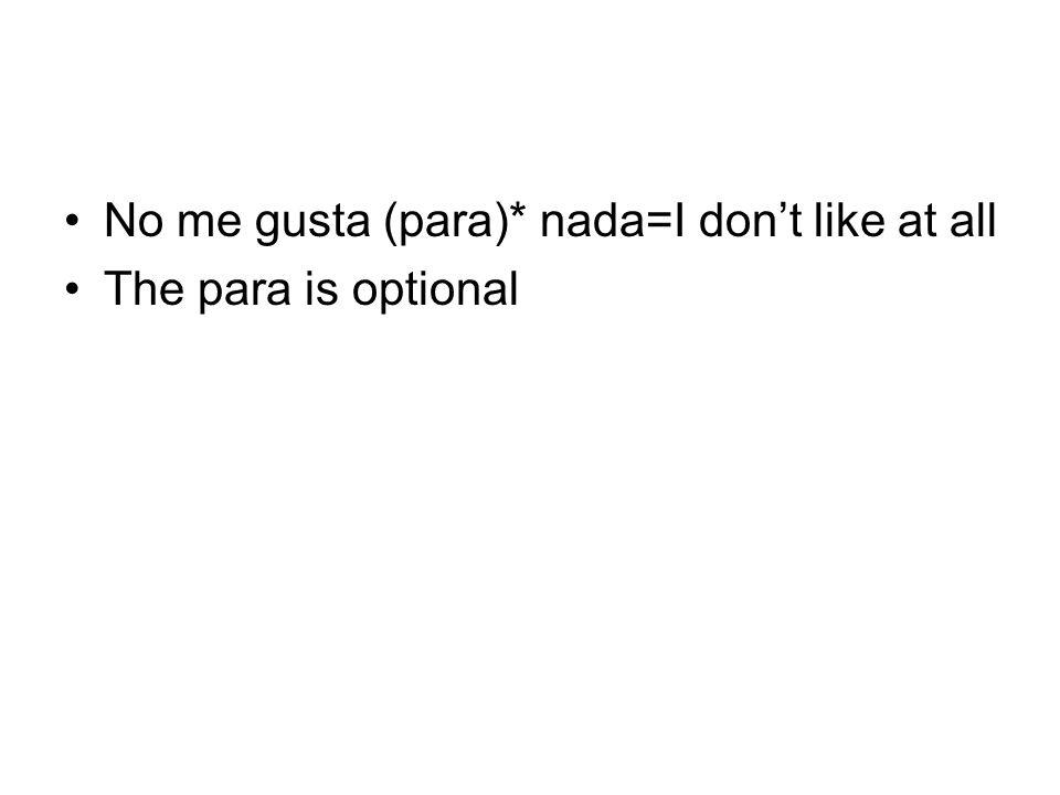 No me gusta (para)* nada=I dont like at all The para is optional