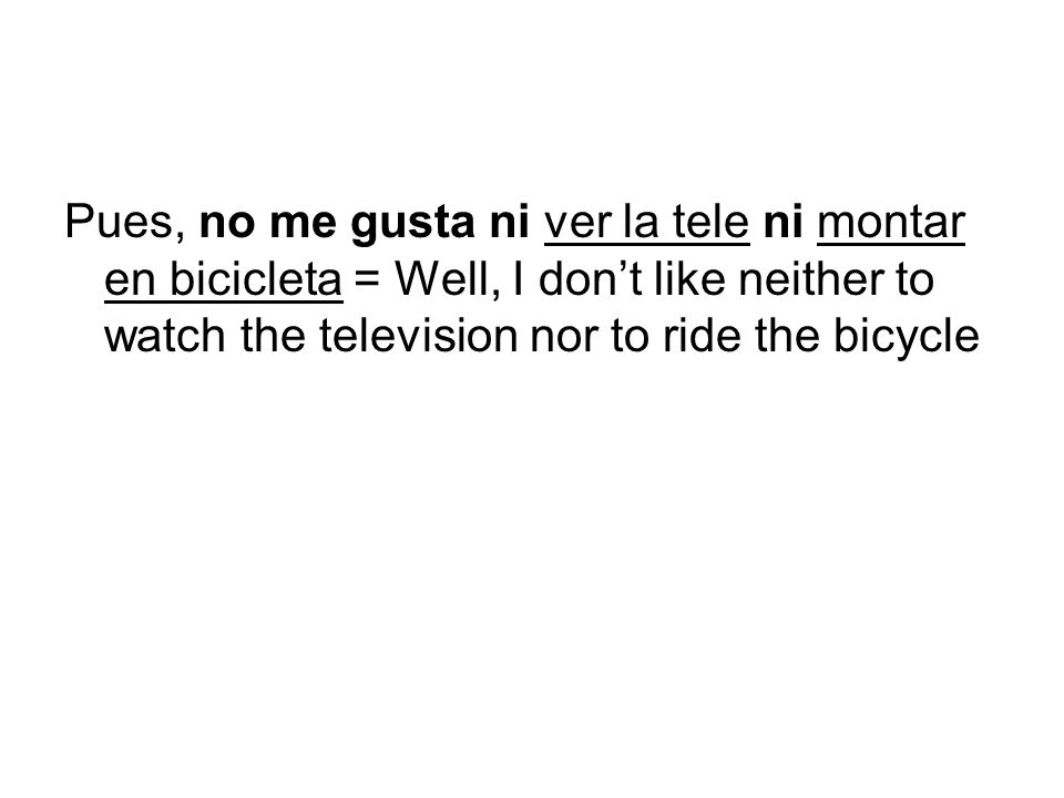 Pues, no me gusta ni ver la tele ni montar en bicicleta = Well, I dont like neither to watch the television nor to ride the bicycle