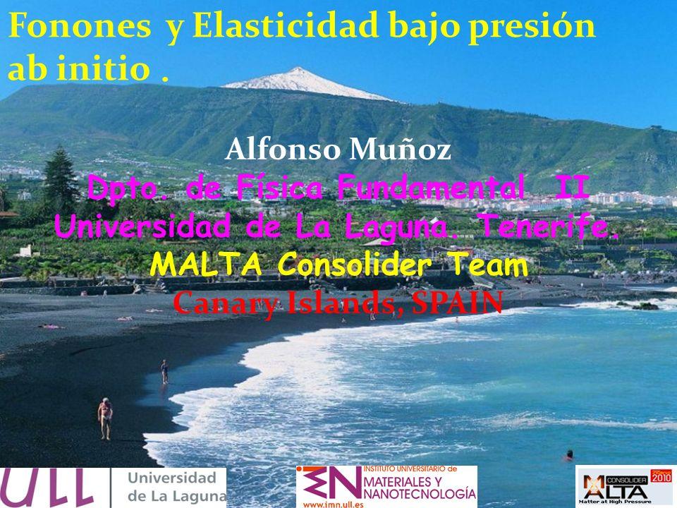 Fonones y Elasticidad bajo presión ab initio. Alfonso Muñoz Dpto. de Física Fundamental II Universidad de La Laguna. Tenerife. MALTA Consolider Team C
